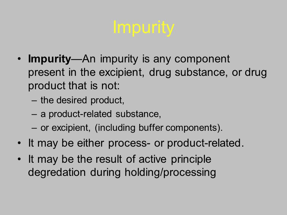 Impurity Impurity—An impurity is any component present in the excipient, drug substance, or drug product that is not: –the desired product, –a product