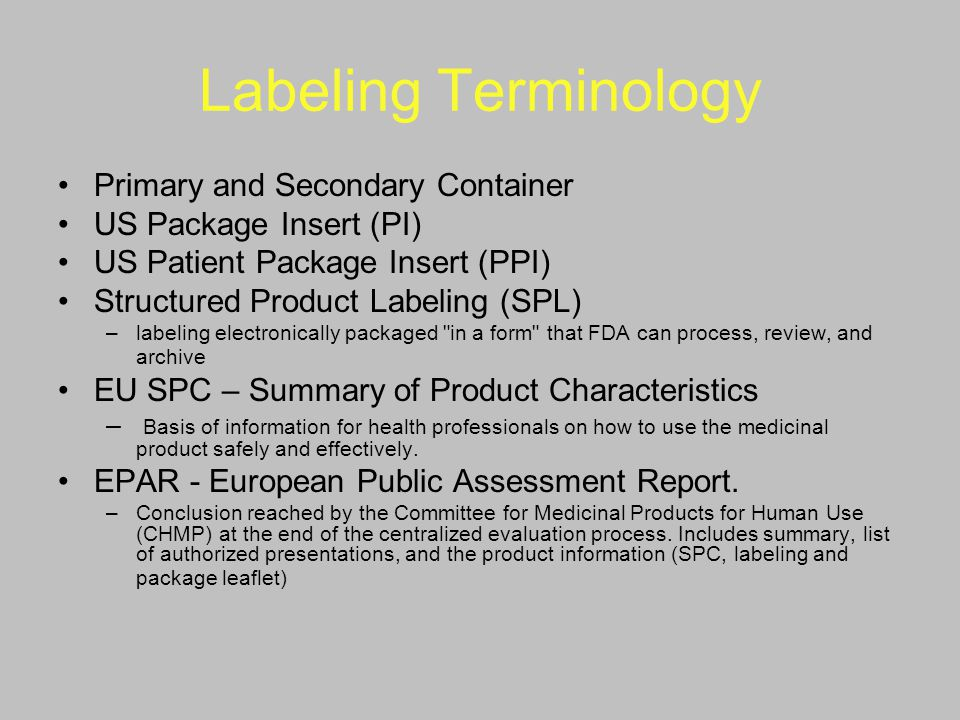 Labeling Terminology Primary and Secondary Container US Package Insert (PI) US Patient Package Insert (PPI) Structured Product Labeling (SPL) –labelin