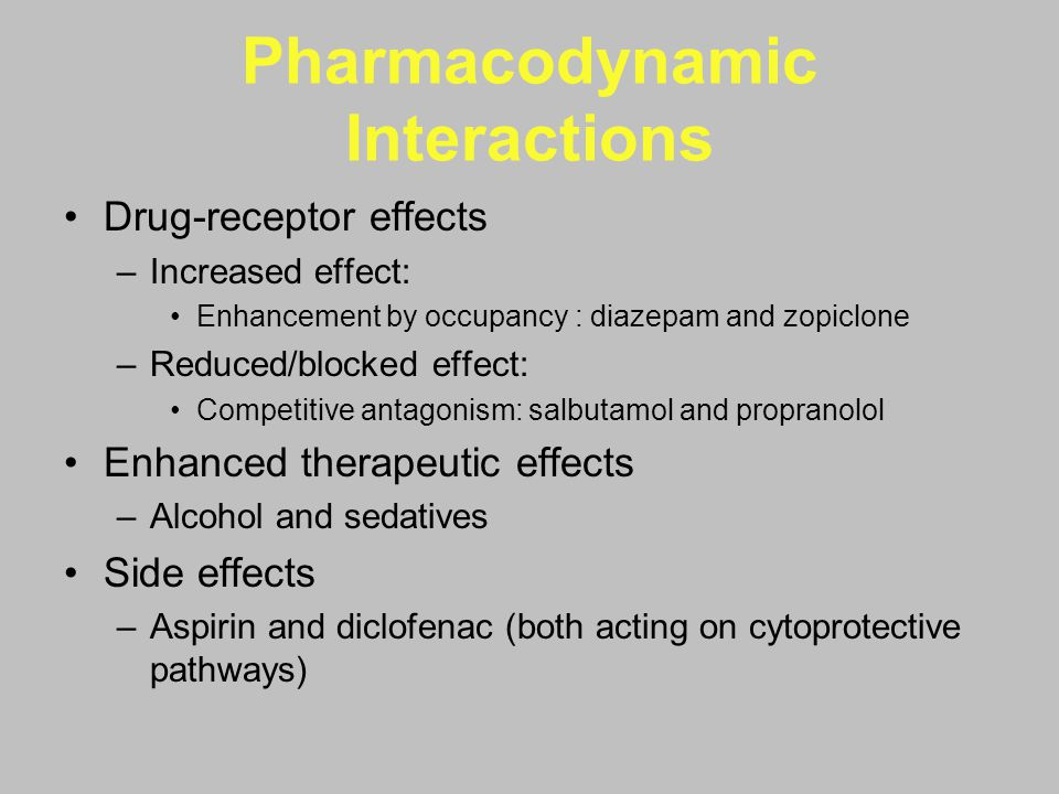 Pharmacodynamic Interactions Drug-receptor effects –Increased effect: Enhancement by occupancy : diazepam and zopiclone –Reduced/blocked effect: Compe