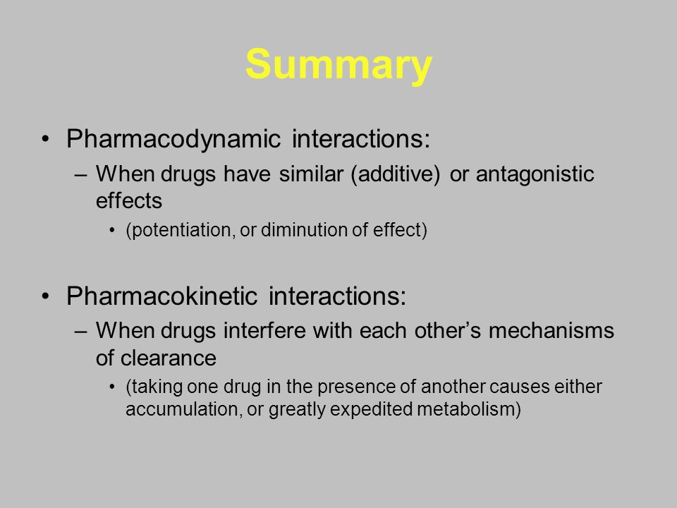 Summary Pharmacodynamic interactions: –When drugs have similar (additive) or antagonistic effects (potentiation, or diminution of effect) Pharmacokine