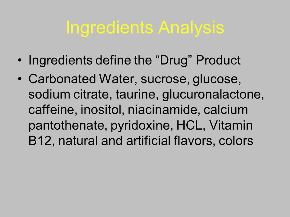 """Ingredients Analysis Ingredients define the """"Drug"""" Product Carbonated Water, sucrose, glucose, sodium citrate, taurine, glucuronalactone, caffeine, in"""