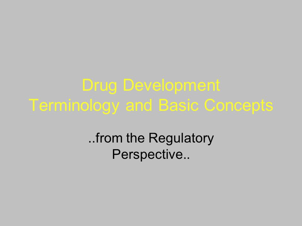Drug Development Terminology and Basic Concepts..from the Regulatory Perspective..