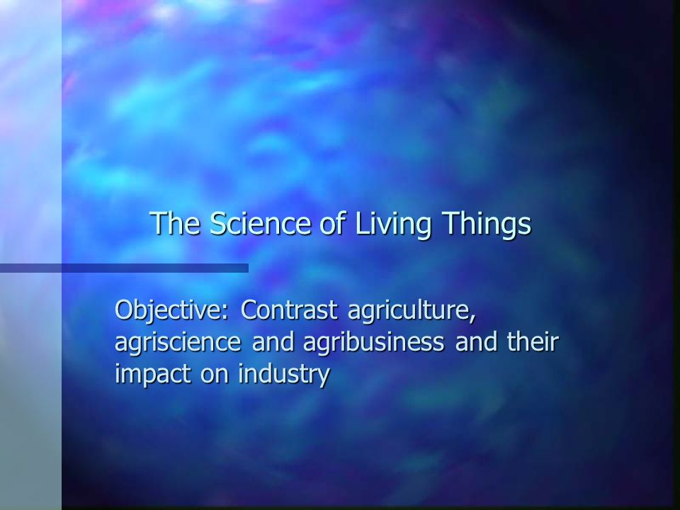 The Science of Living Things Objective: Contrast agriculture, agriscience and agribusiness and their impact on industry