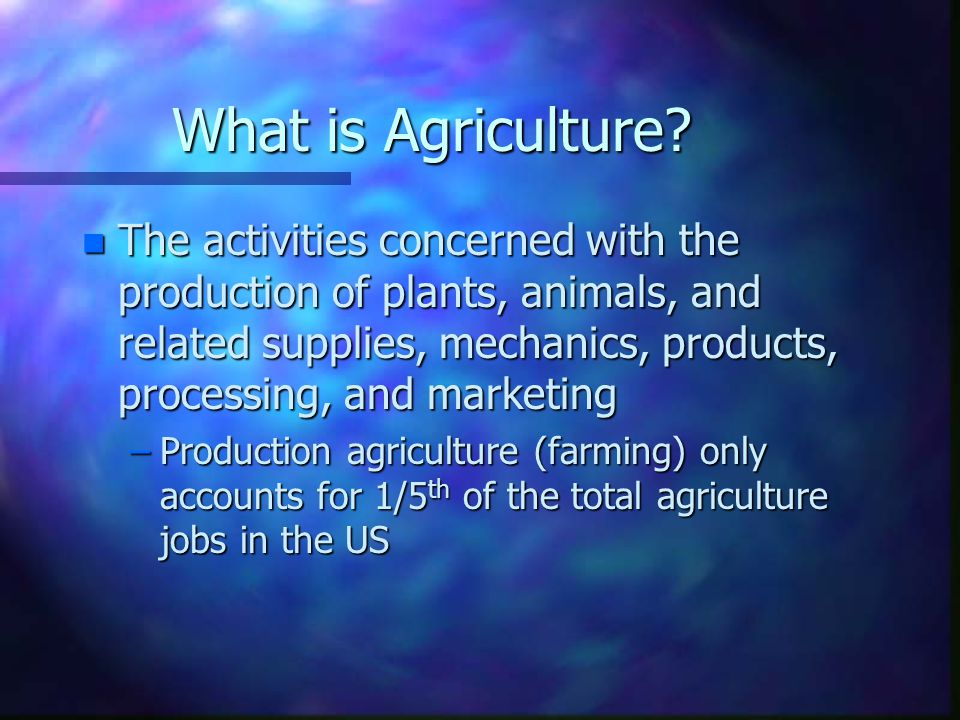 What is Agriculture? n The activities concerned with the production of plants, animals, and related supplies, mechanics, products, processing, and mar