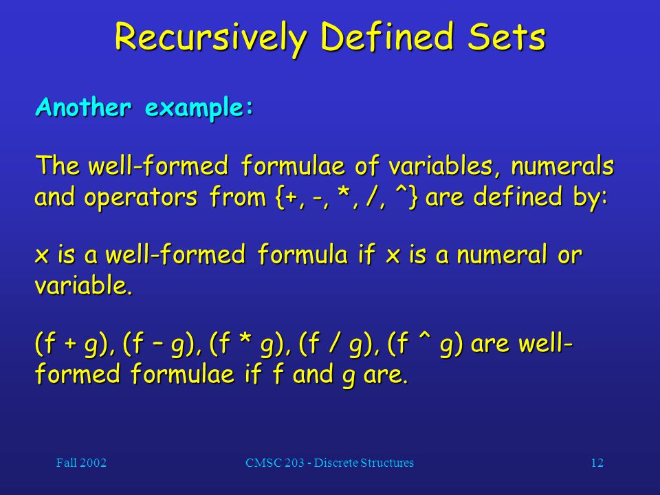 Fall 2002CMSC 203 - Discrete Structures12 Recursively Defined Sets Another example: The well-formed formulae of variables, numerals and operators from {+, -, *, /, ^} are defined by: x is a well-formed formula if x is a numeral or variable.