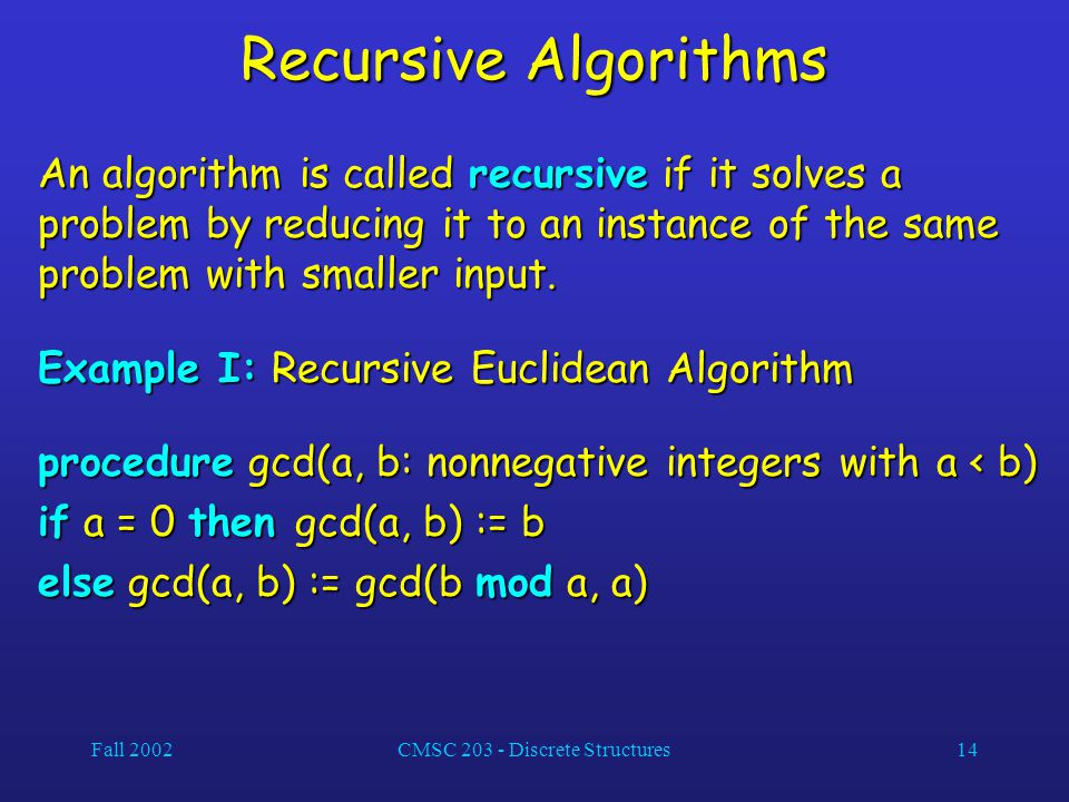 Fall 2002CMSC 203 - Discrete Structures14 Recursive Algorithms An algorithm is called recursive if it solves a problem by reducing it to an instance of the same problem with smaller input.