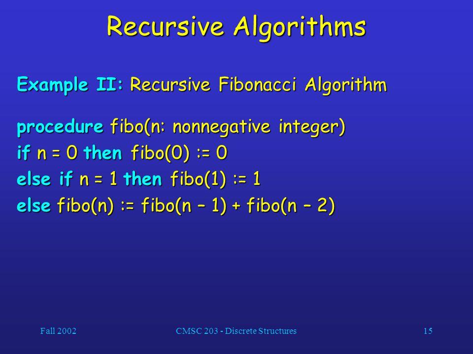 Fall 2002CMSC 203 - Discrete Structures15 Recursive Algorithms Example II: Recursive Fibonacci Algorithm procedure fibo(n: nonnegative integer) if n = 0 then fibo(0) := 0 else if n = 1 then fibo(1) := 1 else fibo(n) := fibo(n – 1) + fibo(n – 2)