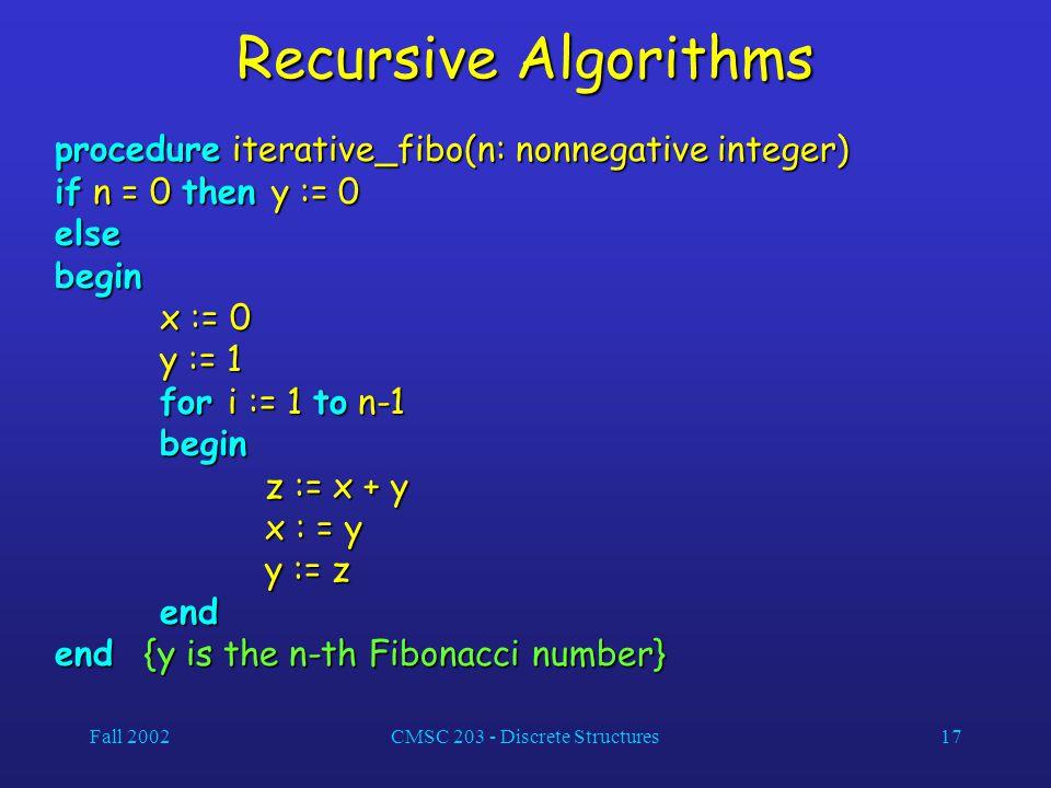 Fall 2002CMSC 203 - Discrete Structures17 Recursive Algorithms procedure iterative_fibo(n: nonnegative integer) if n = 0 then y := 0 elsebegin x := 0 y := 1 for i := 1 to n-1 begin z := x + y x : = y y := z end end {y is the n-th Fibonacci number}