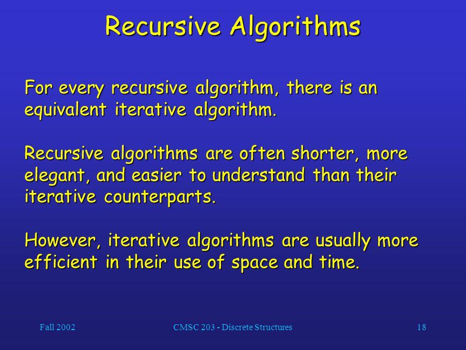 Fall 2002CMSC 203 - Discrete Structures18 Recursive Algorithms For every recursive algorithm, there is an equivalent iterative algorithm.