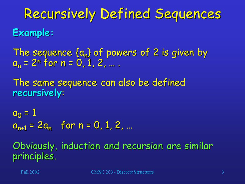Fall 2002CMSC 203 - Discrete Structures3 Recursively Defined Sequences Example: The sequence {a n } of powers of 2 is given by a n = 2 n for n = 0, 1,