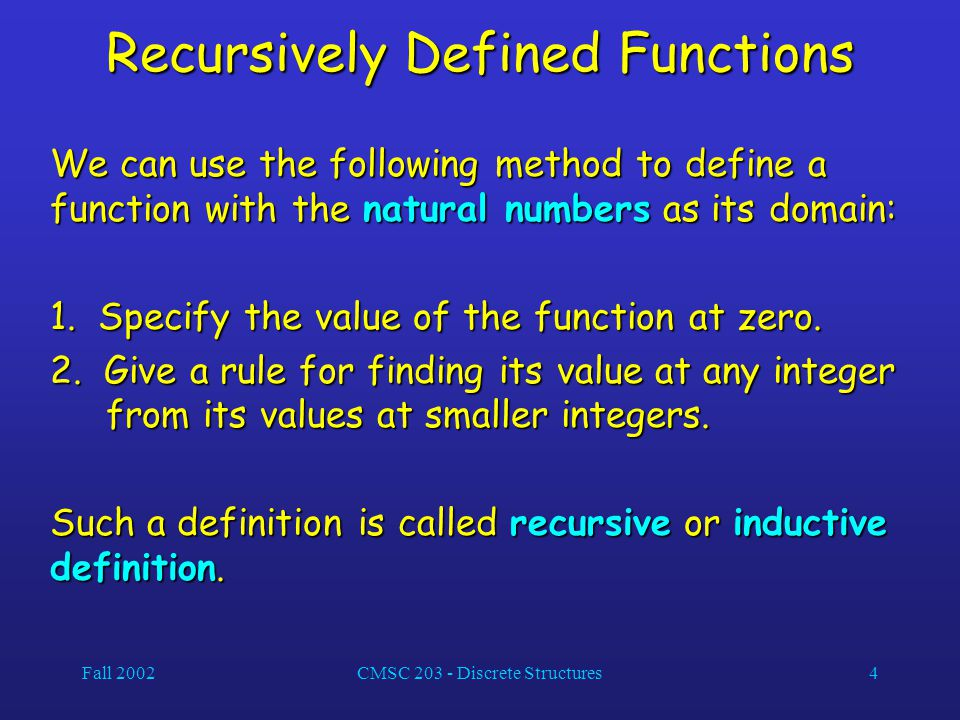 Fall 2002CMSC 203 - Discrete Structures4 Recursively Defined Functions We can use the following method to define a function with the natural numbers a
