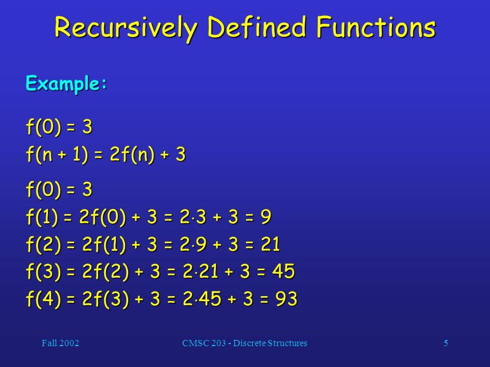 Fall 2002CMSC 203 - Discrete Structures5 Recursively Defined Functions Example: f(0) = 3 f(n + 1) = 2f(n) + 3 f(0) = 3 f(1) = 2f(0) + 3 = 2  3 + 3 = 9 f(2) = 2f(1) + 3 = 2  9 + 3 = 21 f(3) = 2f(2) + 3 = 2  21 + 3 = 45 f(4) = 2f(3) + 3 = 2  45 + 3 = 93