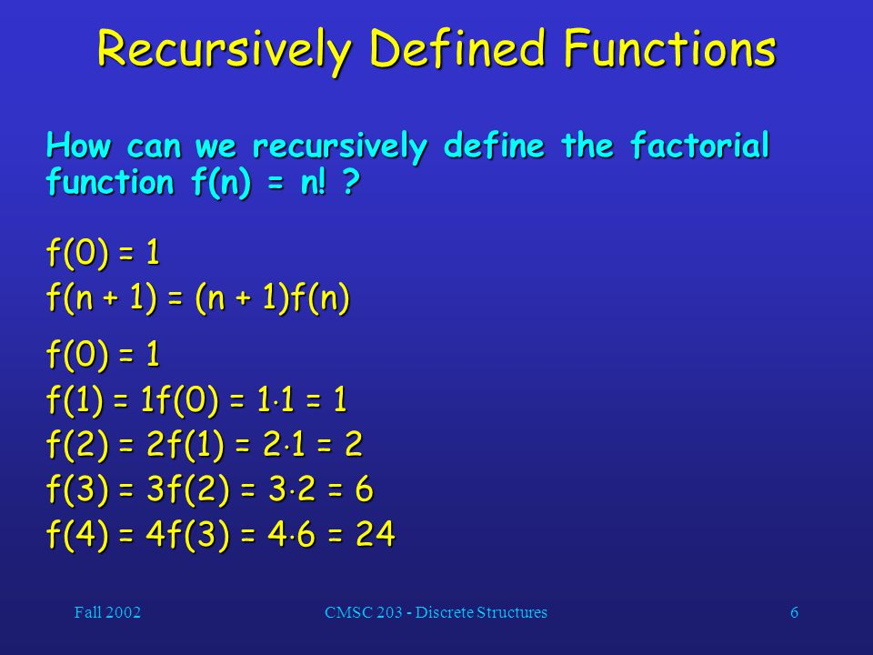 Fall 2002CMSC 203 - Discrete Structures6 Recursively Defined Functions How can we recursively define the factorial function f(n) = n! ? f(0) = 1 f(n +