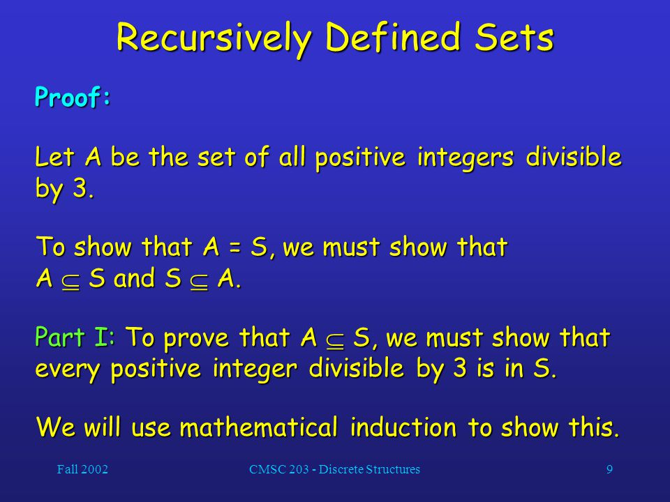 Fall 2002CMSC 203 - Discrete Structures9 Recursively Defined Sets Proof: Let A be the set of all positive integers divisible by 3.