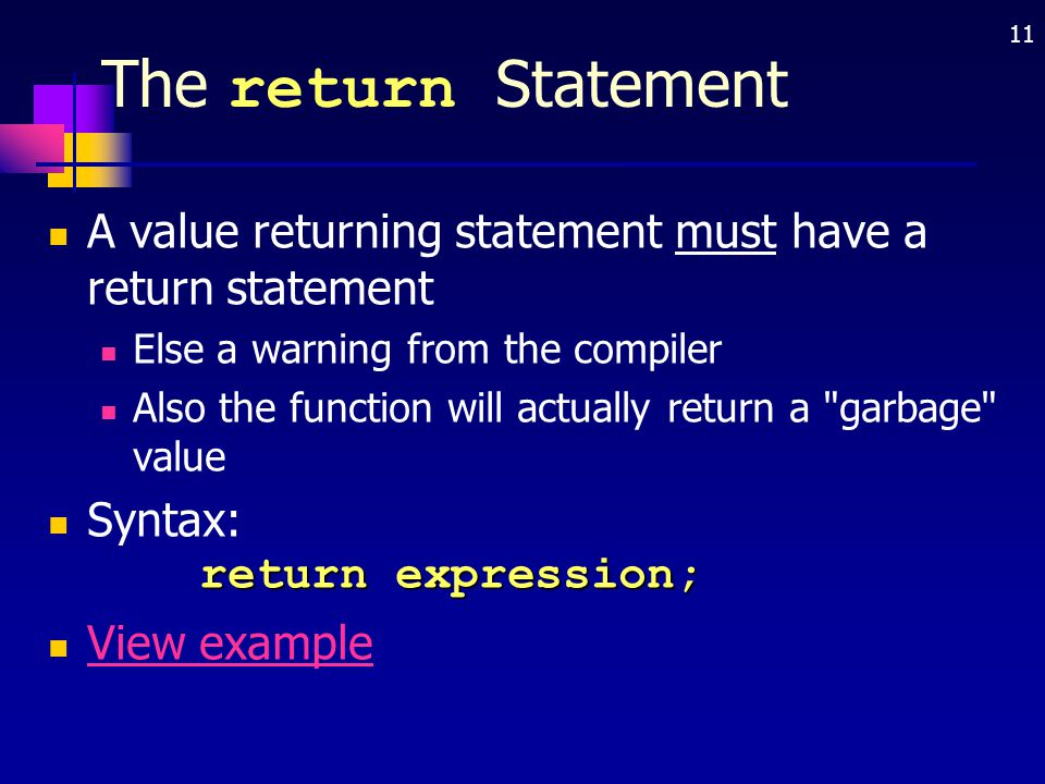 11 The return Statement A value returning statement must have a return statement Else a warning from the compiler Also the function will actually retu