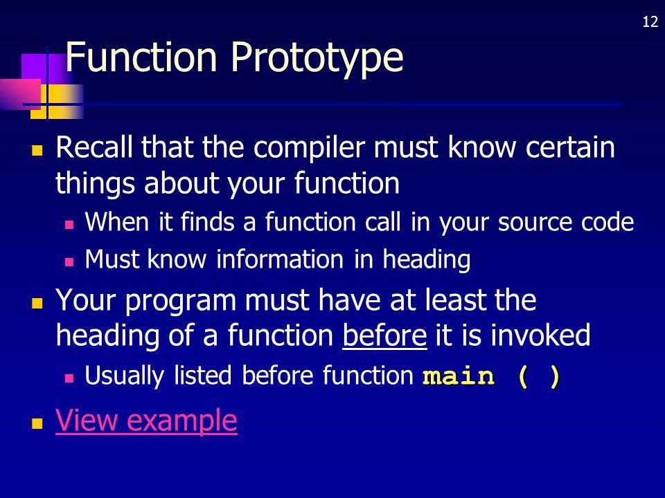 12 Function Prototype Recall that the compiler must know certain things about your function When it finds a function call in your source code Must kno