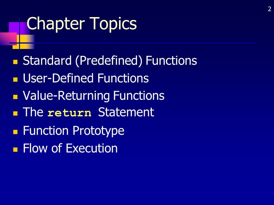 2 Chapter Topics Standard (Predefined) Functions User-Defined Functions Value-Returning Functions The return Statement Function Prototype Flow of Exec