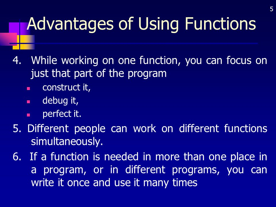 5 Advantages of Using Functions 4.While working on one function, you can focus on just that part of the program construct it, debug it, perfect it. 5.