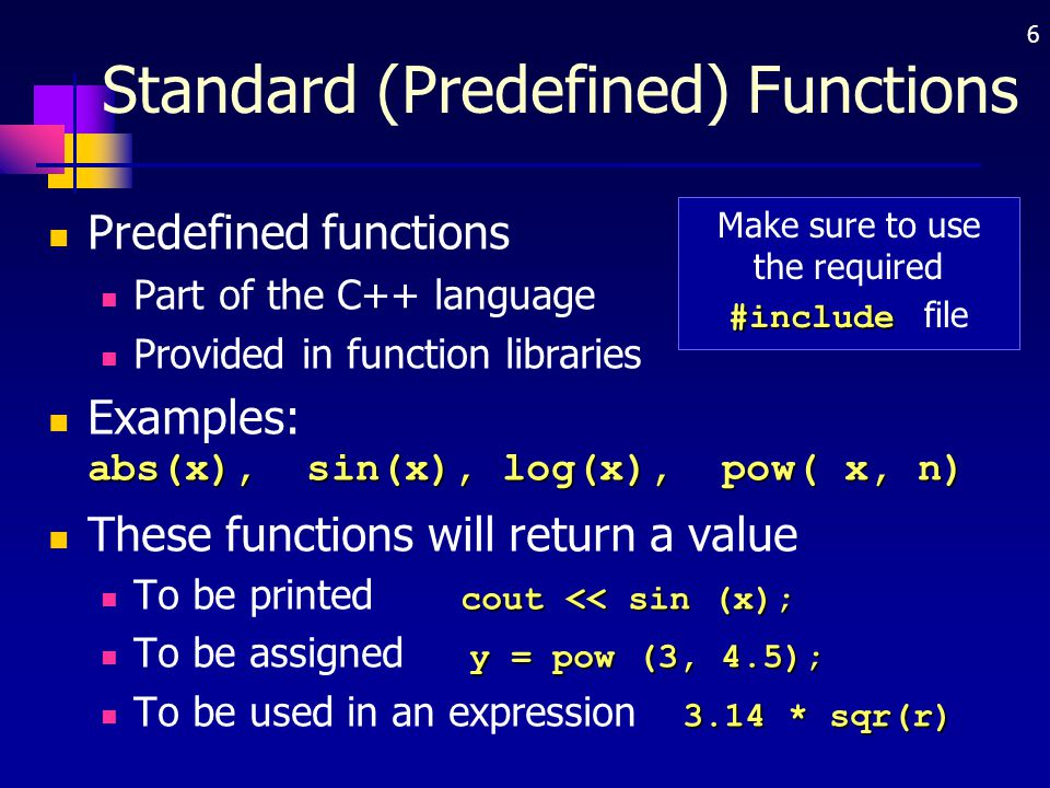 6 Standard (Predefined) Functions Predefined functions Part of the C++ language Provided in function libraries abs(x), sin(x), log(x), pow( x, n) Exam