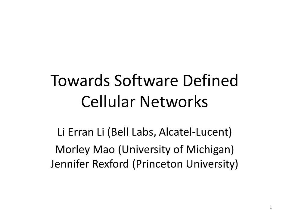 Towards Software Defined Cellular Networks Li Erran Li (Bell Labs, Alcatel-Lucent) Morley Mao (University of Michigan) Jennifer Rexford (Princeton University) 1