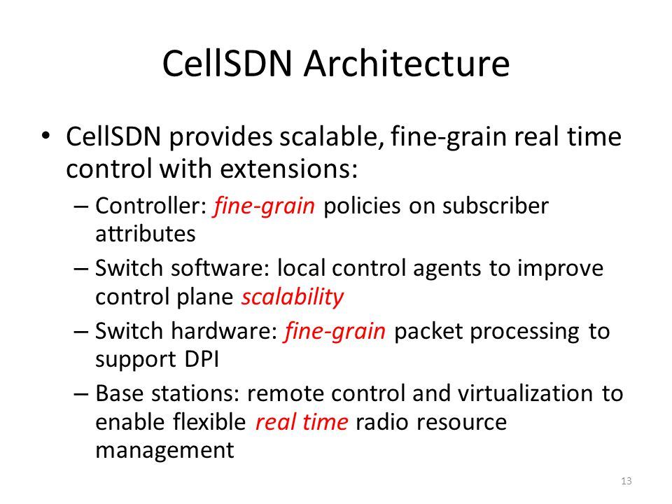 CellSDN Architecture CellSDN provides scalable, fine-grain real time control with extensions: – Controller: fine-grain policies on subscriber attribut