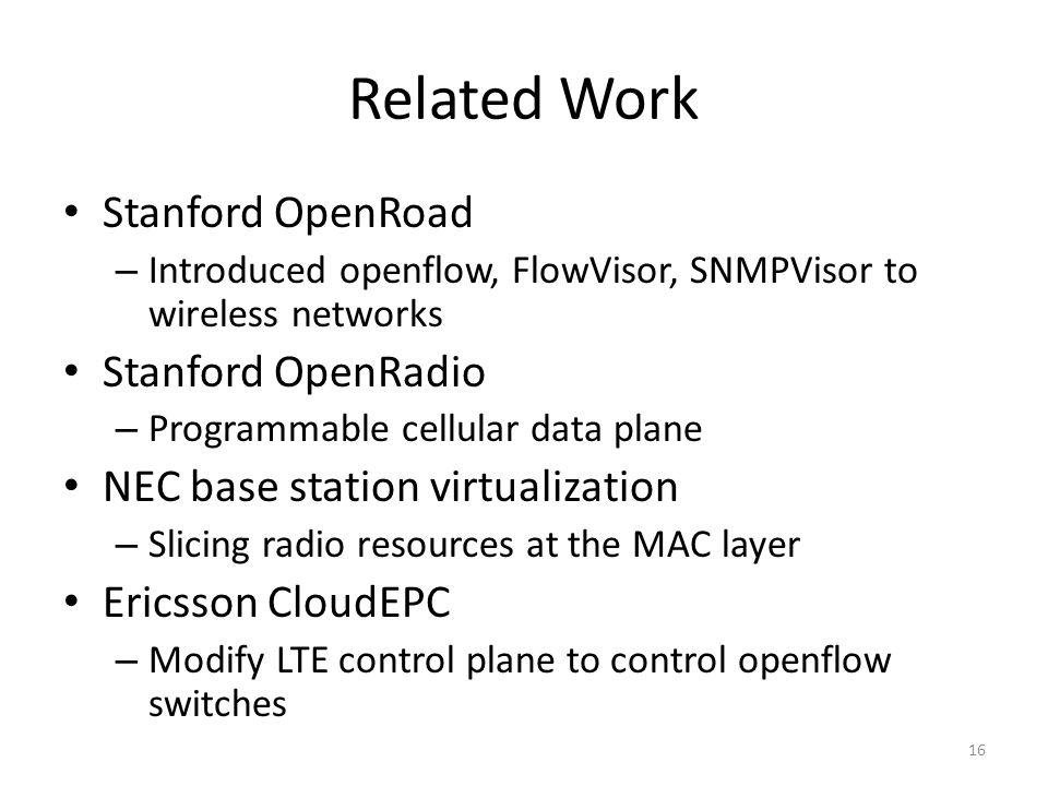 Related Work Stanford OpenRoad – Introduced openflow, FlowVisor, SNMPVisor to wireless networks Stanford OpenRadio – Programmable cellular data plane