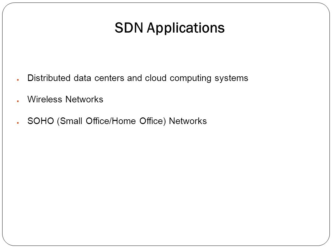 SDN Applications ● Distributed data centers and cloud computing systems ● Wireless Networks ● SOHO (Small Office/Home Office) Networks