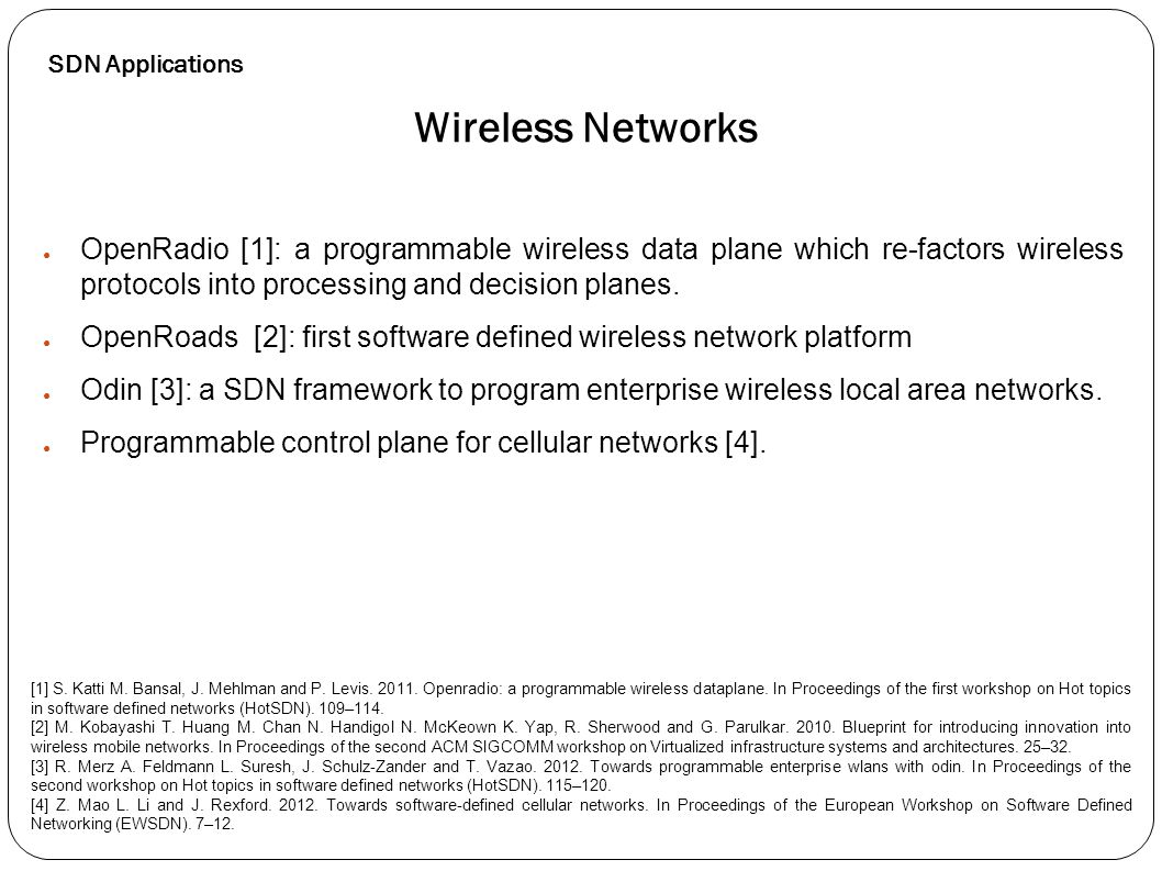 ● OpenRadio [1]: a programmable wireless data plane which re-factors wireless protocols into processing and decision planes. ● OpenRoads [2]: first so