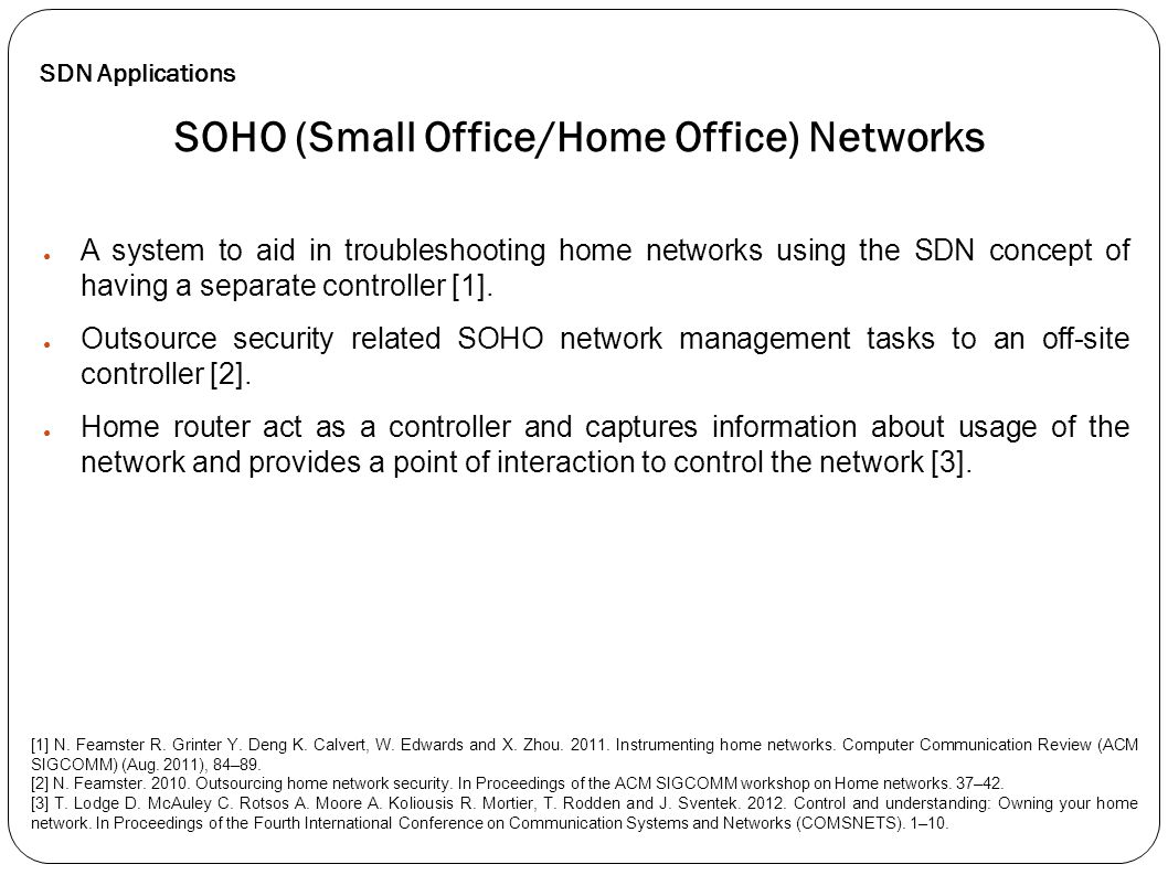 ● A system to aid in troubleshooting home networks using the SDN concept of having a separate controller [1]. ● Outsource security related SOHO networ