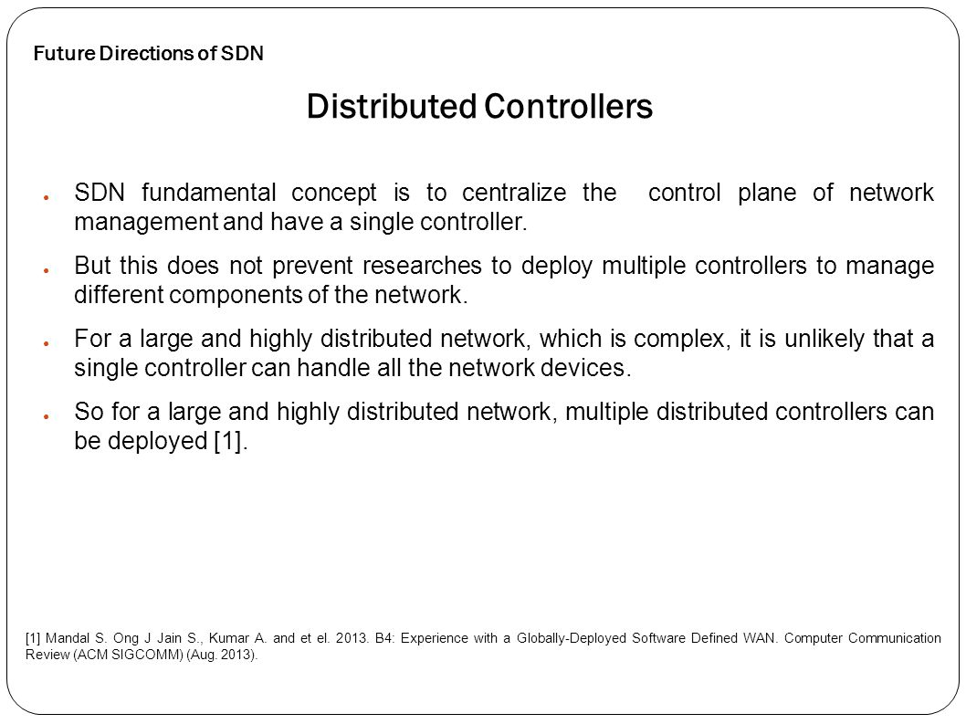 ● SDN fundamental concept is to centralize the control plane of network management and have a single controller. ● But this does not prevent researche