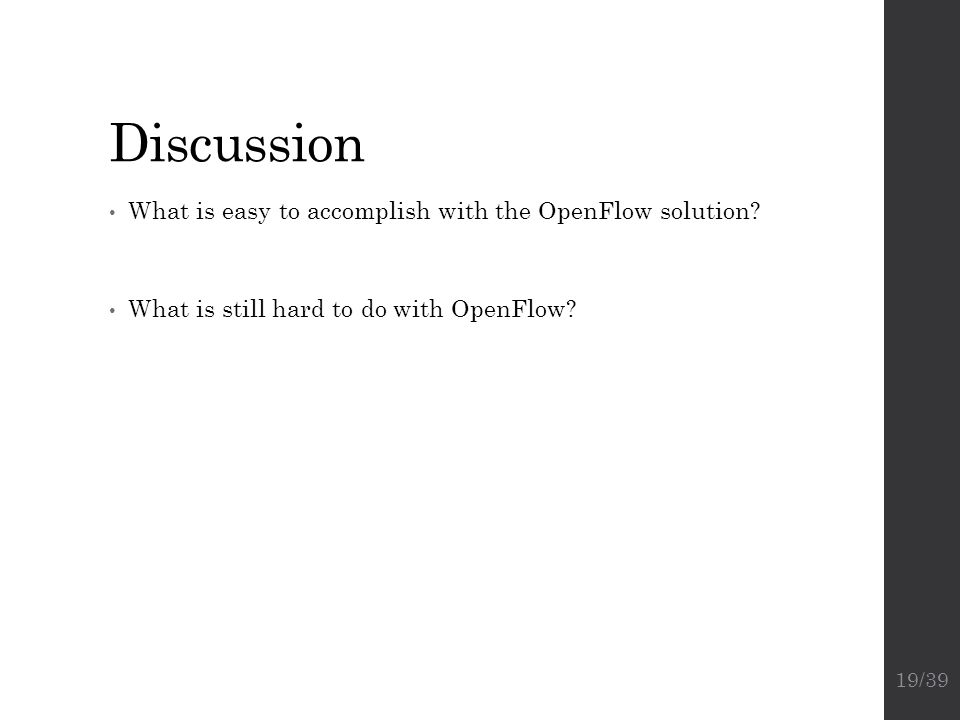 Discussion What is easy to accomplish with the OpenFlow solution? What is still hard to do with OpenFlow? 19/39
