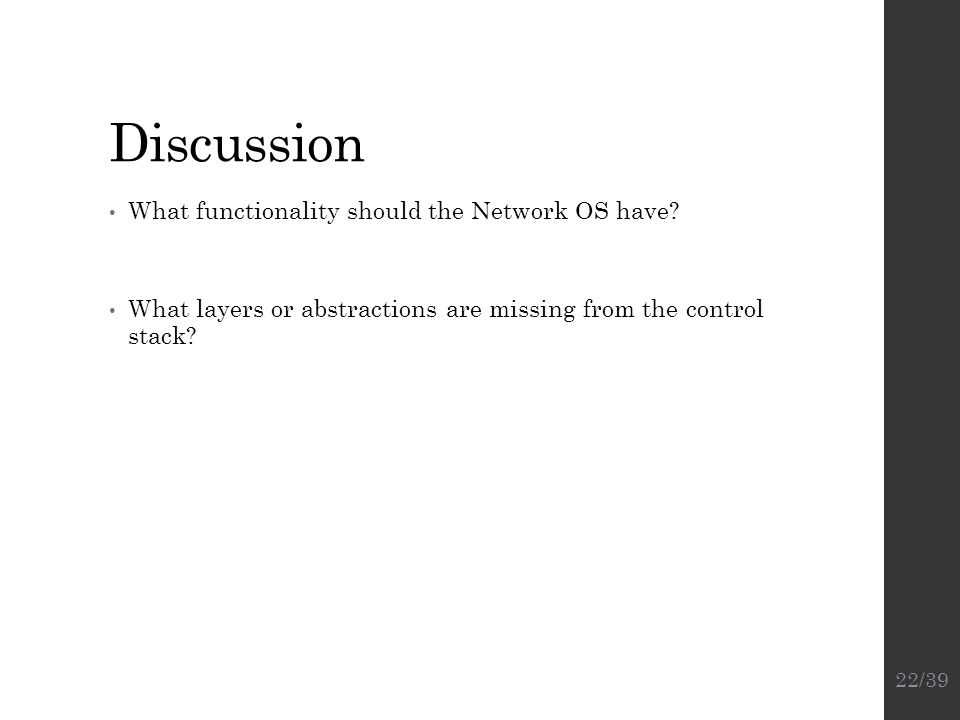Discussion What functionality should the Network OS have? What layers or abstractions are missing from the control stack? 22/39