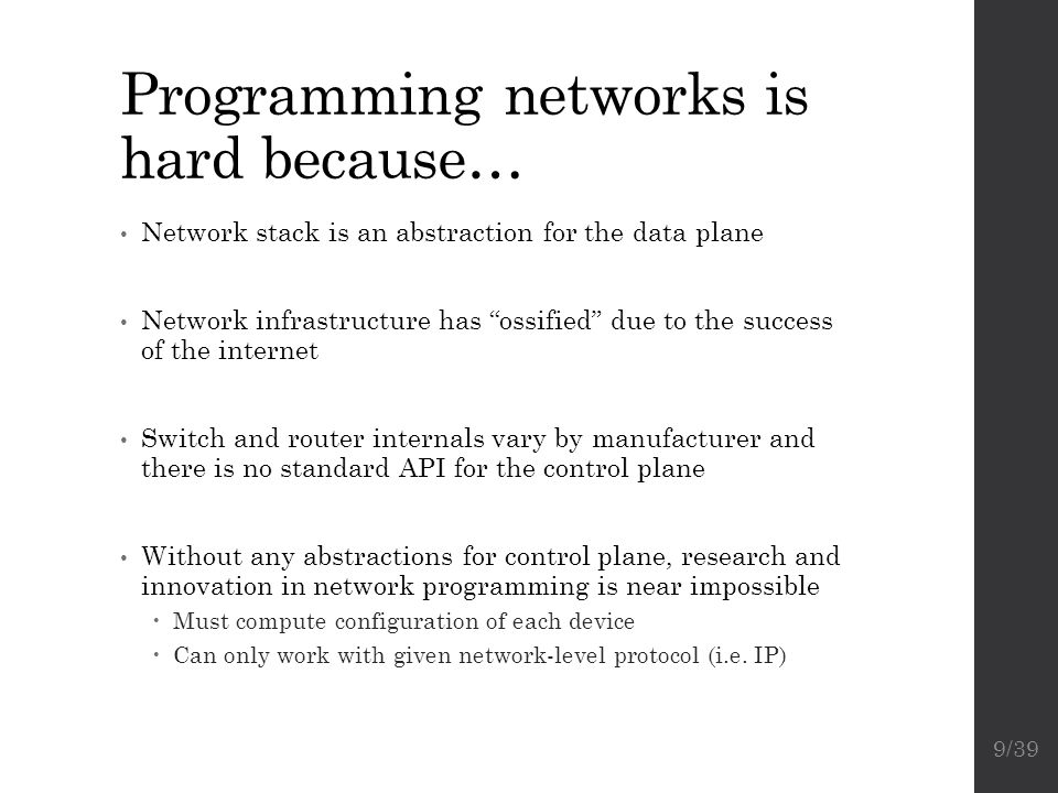 """Programming networks is hard because… Network stack is an abstraction for the data plane Network infrastructure has """"ossified"""" due to the success of t"""