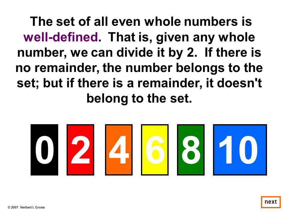 © 2007 Herbert I. Gross next The set of all even whole numbers is well-defined. That is, given any whole number, we can divide it by 2. If there is no
