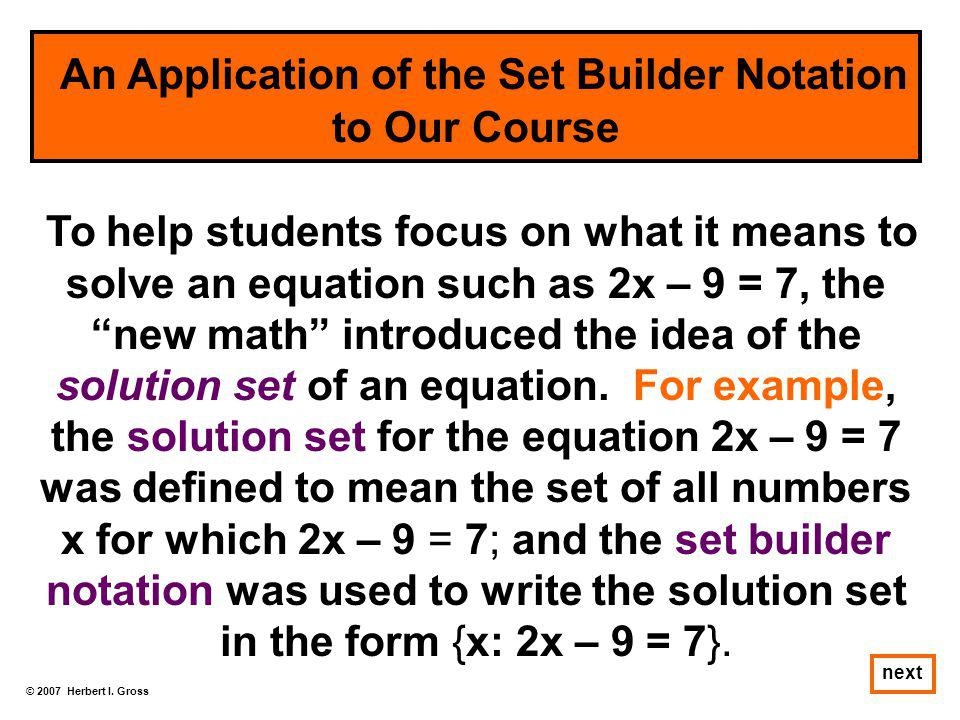 """© 2007 Herbert I. Gross next To help students focus on what it means to solve an equation such as 2x – 9 = 7, the """"new math"""" introduced the idea of th"""