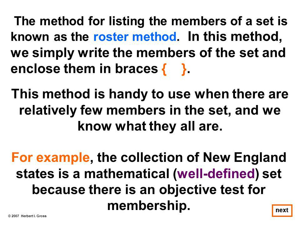 © 2007 Herbert I. Gross next The method for listing the members of a set is known as the roster method. In this method, we simply write the members of
