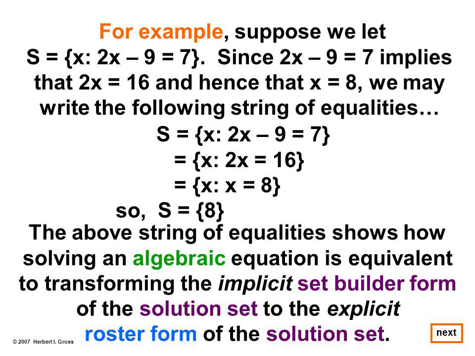 © 2007 Herbert I. Gross next For example, suppose we let S = {x: 2x – 9 = 7}. Since 2x – 9 = 7 implies that 2x = 16 and hence that x = 8, we may write