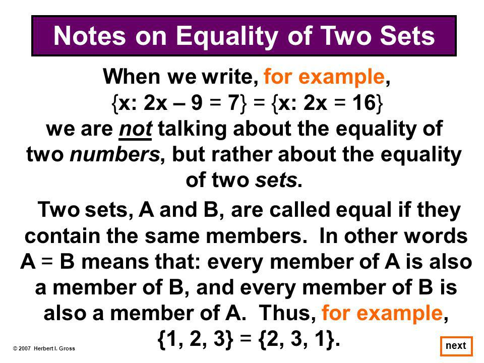 © 2007 Herbert I. Gross next When we write, for example, {x: 2x – 9 = 7} = {x: 2x = 16} we are not talking about the equality of two numbers, but rath