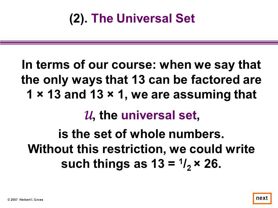 © 2007 Herbert I. Gross next (2). The Universal Set In terms of our course: when we say that the only ways that 13 can be factored are 1 × 13 and 13 ×