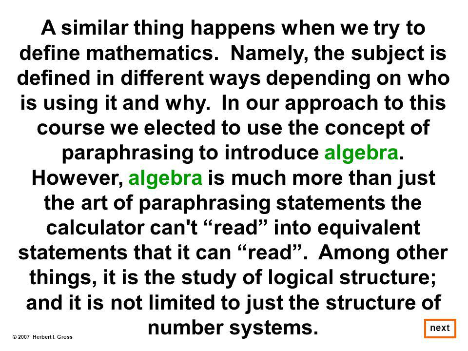 © 2007 Herbert I. Gross next A similar thing happens when we try to define mathematics. Namely, the subject is defined in different ways depending on
