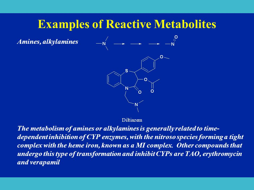 Examples of Reactive Metabolites Amines, alkylamines The metabolism of amines or alkylamines is generally related to time- dependent inhibition of CYP