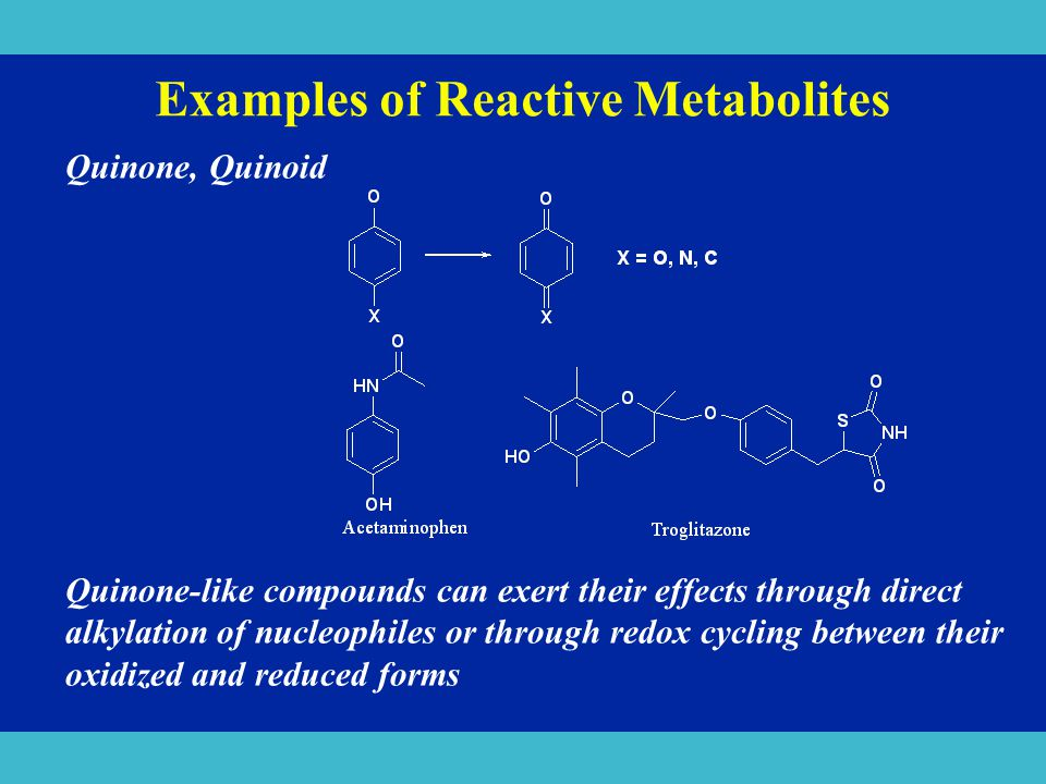Examples of Reactive Metabolites Quinone, Quinoid Quinone-like compounds can exert their effects through direct alkylation of nucleophiles or through