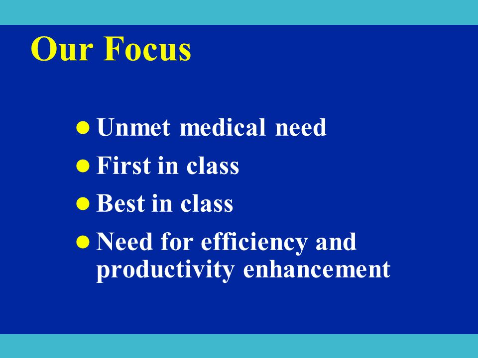 Our Focus Unmet medical need First in class Best in class Need for efficiency and productivity enhancement