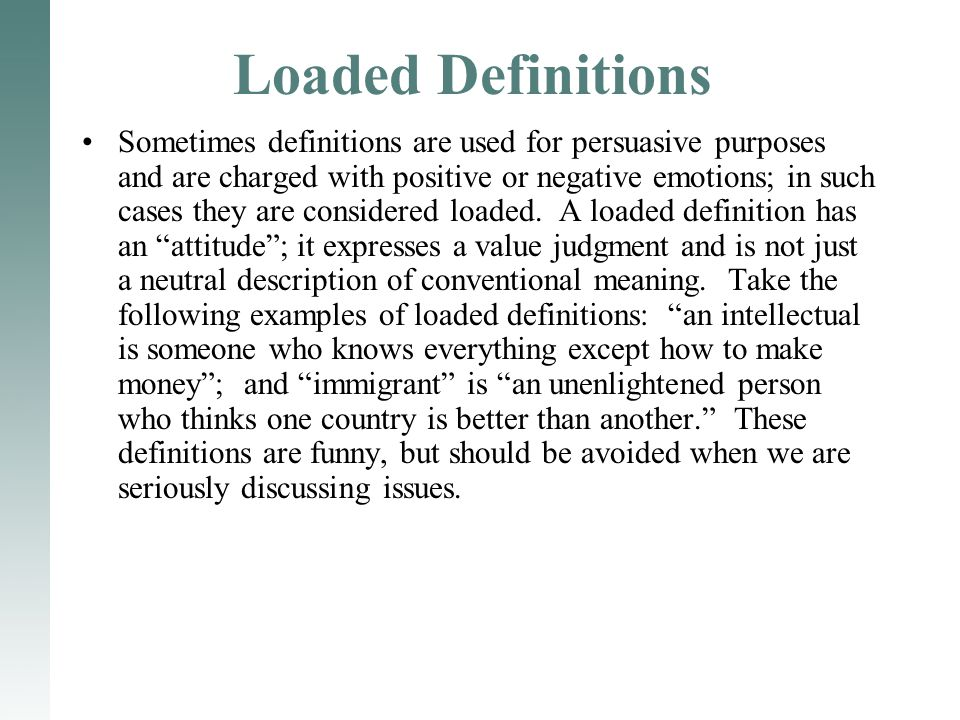 Loaded Definitions Sometimes definitions are used for persuasive purposes and are charged with positive or negative emotions; in such cases they are considered loaded.