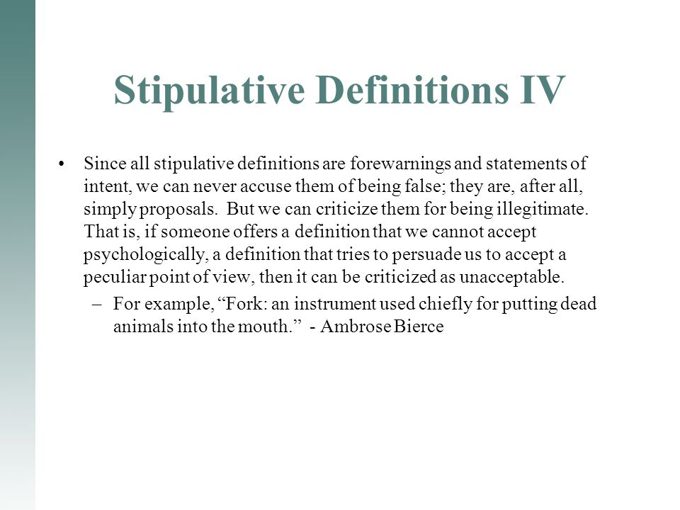 Stipulative Definitions IV Since all stipulative definitions are forewarnings and statements of intent, we can never accuse them of being false; they are, after all, simply proposals.