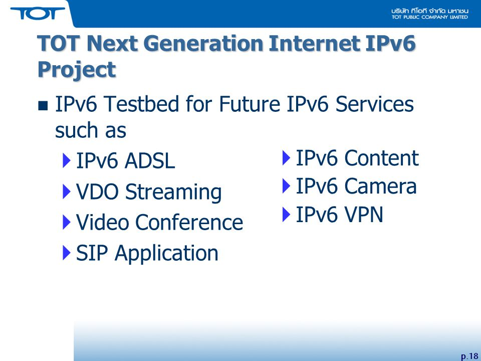 p.18 IPv6 Testbed for Future IPv6 Services such as  IPv6 ADSL  VDO Streaming  Video Conference  SIP Application TOT Next Generation Internet IPv6 Project  IPv6 Content  IPv6 Camera  IPv6 VPN