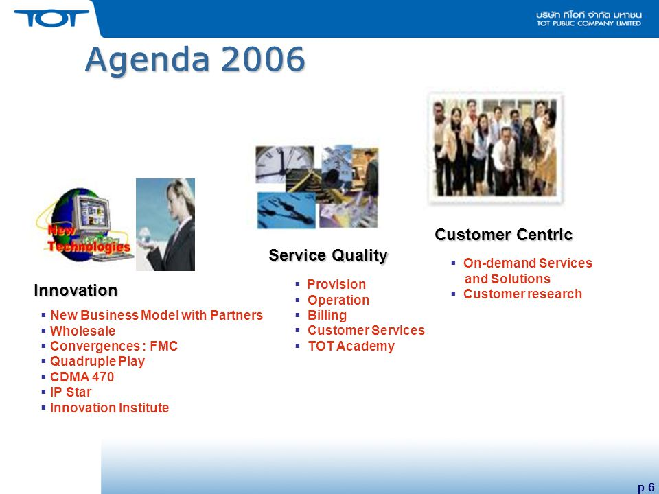 p.6 Agenda 2006  On-demand Services and Solutions  Customer research Customer Centric  Provision  Operation  Billing  Customer Services  TOT Academy Service Quality  New Business Model with Partners  Wholesale  Convergences : FMC  Quadruple Play  CDMA 470  IP Star  Innovation Institute Innovation Innovation