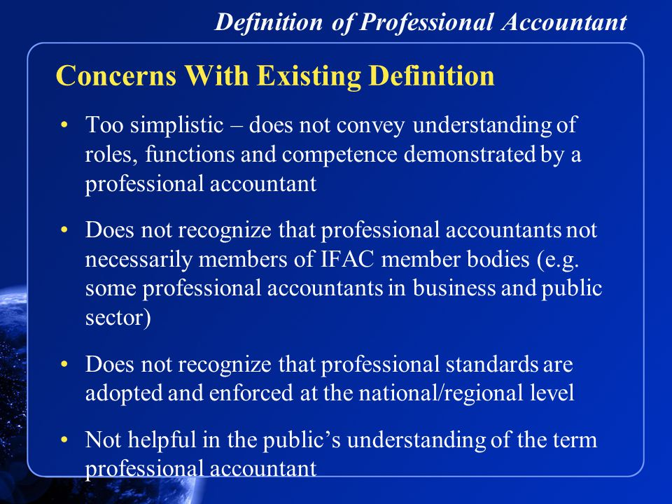 Definition of Professional Accountant Too simplistic – does not convey understanding of roles, functions and competence demonstrated by a professional accountant Does not recognize that professional accountants not necessarily members of IFAC member bodies (e.g.