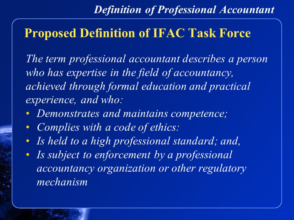 Definition of Professional Accountant The term professional accountant describes a person who has expertise in the field of accountancy, achieved through formal education and practical experience, and who: Demonstrates and maintains competence; Complies with a code of ethics: Is held to a high professional standard; and, Is subject to enforcement by a professional accountancy organization or other regulatory mechanism Proposed Definition of IFAC Task Force