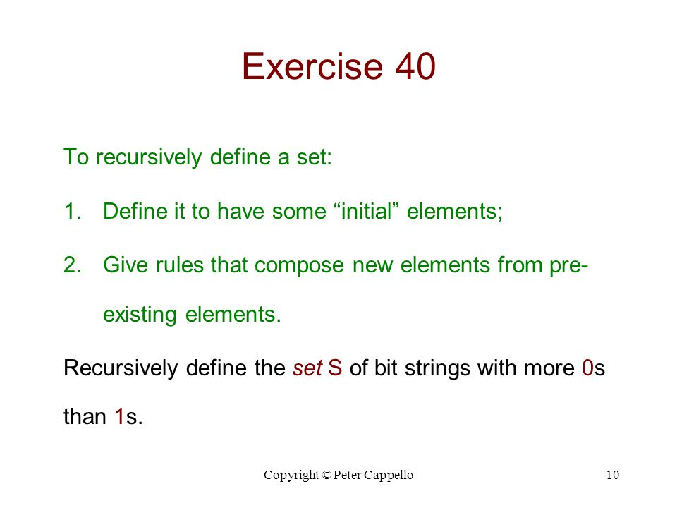 """Copyright © Peter Cappello10 Exercise 40 To recursively define a set: 1.Define it to have some """"initial"""" elements; 2.Give rules that compose new eleme"""